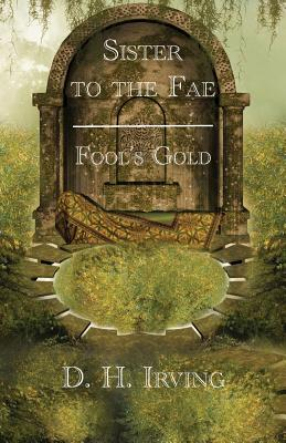 Sister to the Fae: Fool's Gold - Irving, D H