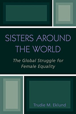 Sisters Around the World: The Global Struggle for Female Equality - Eklund, Trudie M