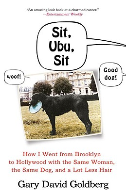 Sit, Ubu, Sit: How I Went from Brooklyn to Hollywood with the Same Woman, the Same Dog, and a Lot Less Hair - Goldberg, Gary David