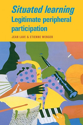 Situated Learning - Lave, Jean, and Wenger, Etienne