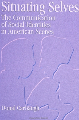 Situating Selves: The Communication of Social Identities in American Scenes - Carbaugh, Donal, Professor