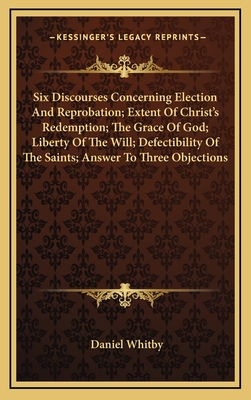 Six Discourses Concerning Election and Reprobation; Extent of Christ's Redemption; The Grace of God; Liberty of the Will; Defectibility of the Saints; Answer to Three Objections - Whitby, Daniel