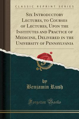 Six Introductory Lectures, to Courses of Lectures, Upon the Institutes and Practice of Medicine, Delivered in the University of Pennsylvania (Classic Reprint) - Rush, Benjamin