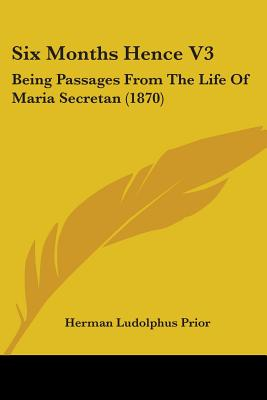Six Months Hence V3: Being Passages from the Life of Maria Secretan (1870) - Prior, Herman Ludolphus