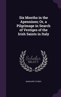 Six Months in the Apennines; Or, a Pilgrimage in Search of Vestiges of the Irish Saints in Italy - Stokes, Margaret