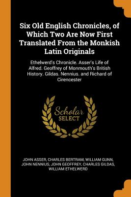 Six Old English Chronicles, of Which Two Are Now First Translated from the Monkish Latin Originals: Ethelwerd's Chronicle. Asser's Life of Alfred. Geoffrey of Monmouth's British History. Gildas. Nennius. and Richard of Cirencester - Asser, John, and Bertram, Charles, and Gunn, William