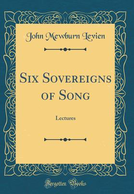 Six Sovereigns of Song: Lectures (Classic Reprint) - Levien, John Mewburn