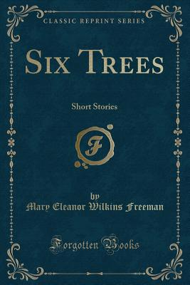 Six Trees: Short Stories (Classic Reprint) - Freeman, Mary Eleanor Wilkins