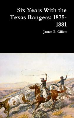 Six Years with the Texas Rangers: 1875-1881 - Gillett, James B