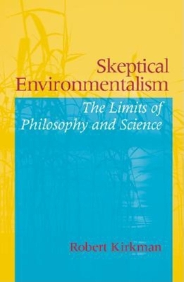 Skeptical Environmentalism: The Limits of Philosophy and Science - Kirkman, Robert