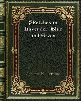 Sketches in Lavender. Blue and Green - Jerome, Jerome K
