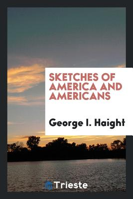 Sketches of America and Americans - Haight, George I