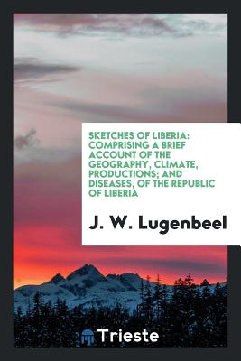 Sketches of Liberia: Comprising a Brief Account of the Geography, Climate, Productions; And Diseases, of the Republic of Liberia - Lugenbeel, J W