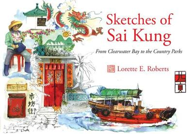 Sketches of Sai Kung: From Clearwater Bay to the Country Parks - Roberts, Lorette E.