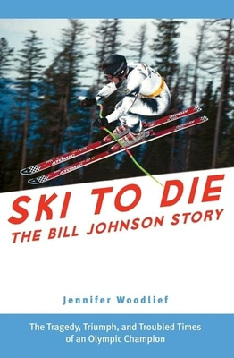 Ski to Die: The Bill Johnson Story - Woodlief, Jennifer