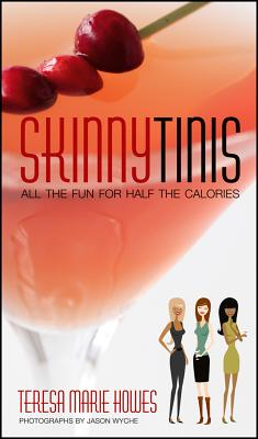 Skinnytinis: All the Fun for Half the Calories - Howes, Teresa Marie, and Wyche, Jason (Photographer)