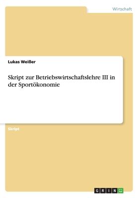 Skript Zur Betriebswirtschaftslehre III in Der Sportokonomie - Weier, Lukas