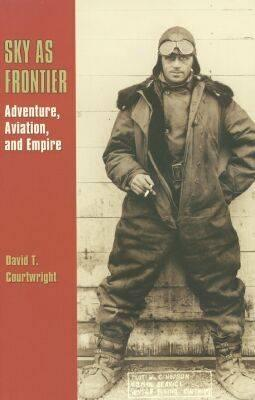 Sky as Frontier: Adventure, Aviation, and Empire - Courtwright, David T