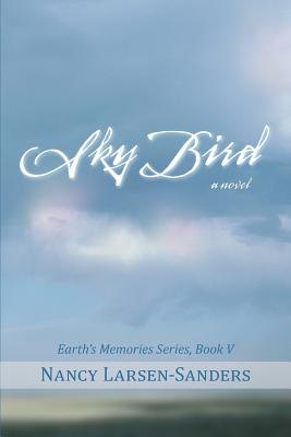 Sky Bird: Earth's Memories, Book V - Larsen-Sanders, Nancy