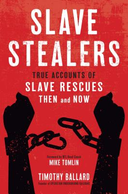 Slave Stealers: True Accounts of Slave Rescues: Then and Now - Ballard, Timothy, and Tomlin, Mike (Foreword by)