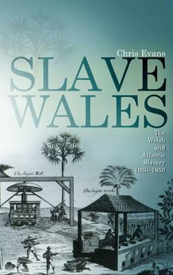 Slave Wales: The Welsh and Atlantic Slavery, 1660-1850 - Evans, Chris
