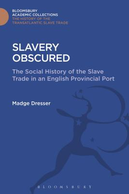Slavery Obscured: The Social History of the Slave Trade in an English Provincial Port - Dresser, Madge