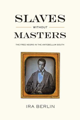 Slaves Without Masters: The Free Negro in the Antebellum South - Berlin, Ira