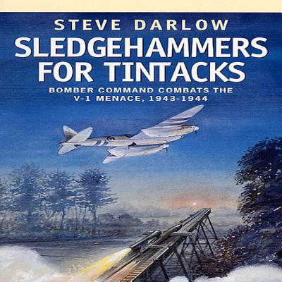 Sledgehammers for Tintacks: Bomber Command Combats the V-1 Menace, 1943 - 1944 - Darlow, Steve