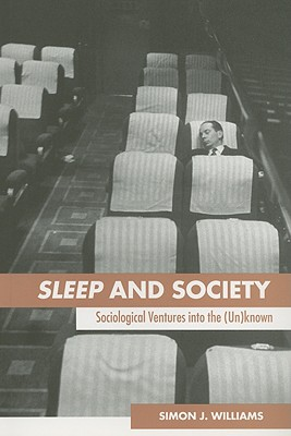 Sleep and Society: Sociological Ventures Into the Un(known) - Williams, Simon J