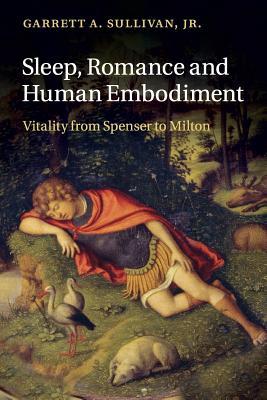 Sleep, Romance and Human Embodiment: Vitality from Spenser to Milton - Sullivan, Garrett A, Jr.
