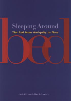 Sleeping Around: The Bed from Antiquity to Now - Carlano, Annie, and Sumberg, Bobbie