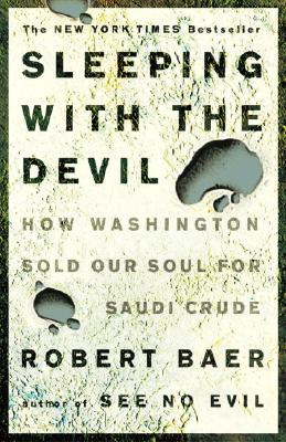 Sleeping with the Devil: How Washington Sold Our Soul for Saudi Crude - Baer, Robert