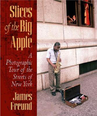 Slices of the Big Apple: A Photographic Tour of the Streets of New York - Freund, James C