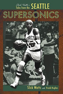 Slick Watts's Tales from the Seattle Supersonics - Watts, Slick, and Hughes, Frank