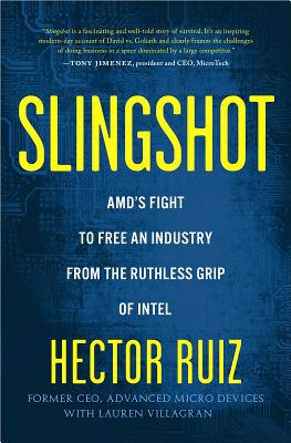 Slingshot: AMD's Fight to Free an Industry from the Ruthless Grip of Intel - Ruiz, Hector, and Villagran, Lauren