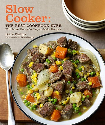 Slow Cooker: The Best Cookbook Ever: With More Than 400 Easy-To-Make Recipes - Phillips, Diane