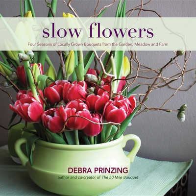 Slow Flowers: Four Seasons of Locally Grown Bouquets from the Garden, Meadow and Farm - Prinzing, Debra