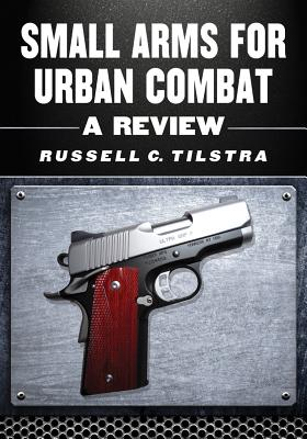 Small Arms for Urban Combat: A Review of Modern Handguns, Submachine Guns, Personal Defense Weapons, Carbines, Assault Rifles, Sniper Rifles, Anti-Materiel Rifles, Machine Guns, Combat Shotguns, Grenade Launchers and Other Weapons Systems - Tilstra, Russell C