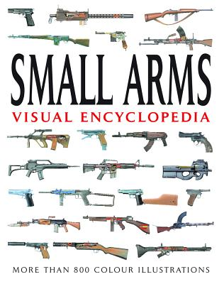 Small Arms Visual Encyclopedia: More Than 1000 Colour Illustrations - Dougherty, Martin J.