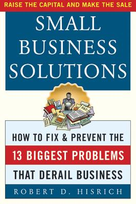 Small Business Solutions: How to Fix and Prevent the Thirteen Biggest Problems That Derail Business - Hisrich, Robert D, Ph.D.