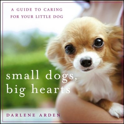 Small Dogs, Big Hearts: A Guide to Caring for Your Little Dog - Arden, Darlene