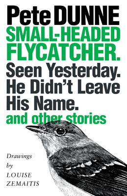Small-Headed Flycatcher. Seen Yesterday. He Didn't Leave His Name.: And Other Stories - Dunne, Pete, and Zemaitis, Louise (Illustrator)
