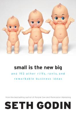 Small Is the New Big: And 183 Other Riffs, Rants, and Remarkable Business Ideas - Godin, Seth