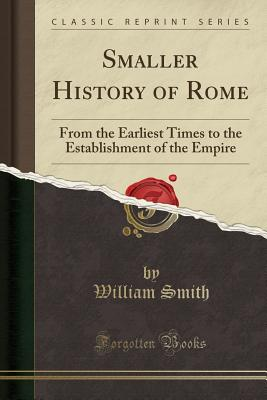 Smaller History of Rome: From the Earliest Times to the Establishment of the Empire (Classic Reprint) - Smith, William
