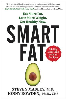 Smart Fat: Eat More Fat. Lose More Weight. Get Healthy Now. - Masley, Steven, and Bowden, Jonny