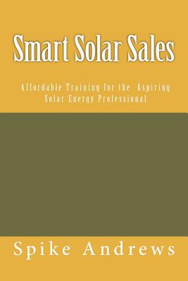 Smart Solar Sales: Affordable Training for the Aspiring Solar Energy Professional - Andrews, Spike
