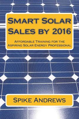 Smart Solar Sales by 2016: Affordable Training for the Aspiring Solar Energy Professional - Andrews, Spike