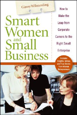 Smart Women and Small Business: How to Make the Leap from Corporate Careers to the Right Small Enterprise - Wilmerding, Ginny