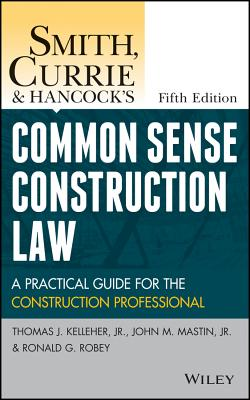 Smith, Currie and Hancock's Common Sense Construction Law: A Practical Guide for the Construction Professional - Kelleher, Thomas J, and Mastin, John M, and Robey, Ronald G