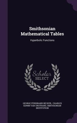 Smithsonian Mathematical Tables: Hyperbolic Functions - Becker, George Ferdinand, and Institution, Smithsonian, and Charles Edwin Van Orstrand (Creator)